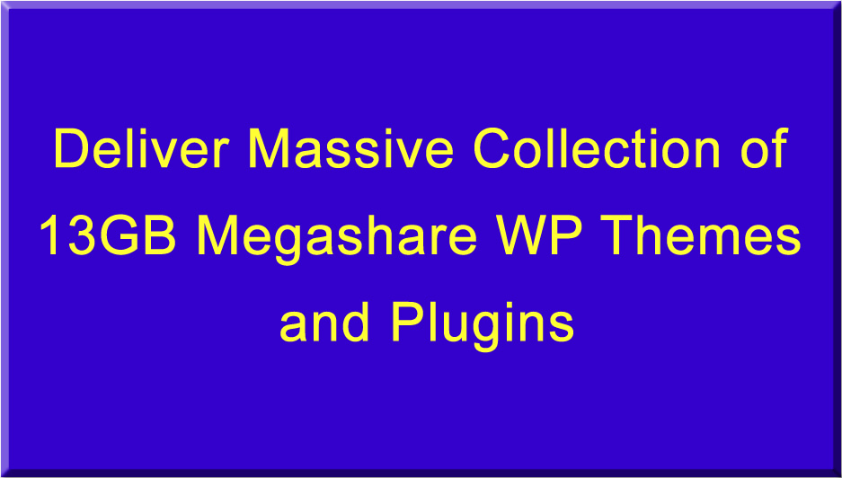 Deliver Massive Collection of 13GB Megashare WP Themes and Plugins